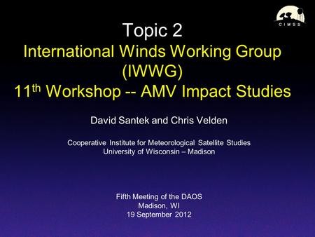 Topic 2 International Winds Working Group (IWWG) 11 th Workshop -- AMV Impact Studies David Santek and Chris Velden Cooperative Institute for Meteorological.