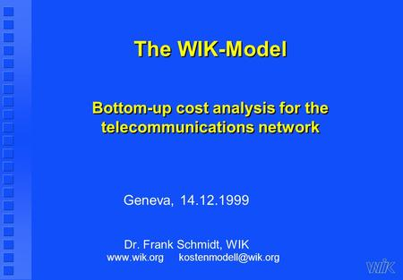 The WIK-Model Bottom-up cost analysis for the telecommunications network Geneva, 14.12.1999 Dr. Frank Schmidt, WIK
