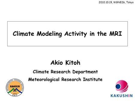 Climate Modeling Activity in the MRI Akio Kitoh Climate Research Department Meteorological Research Institute 2010.10.19, WGNE26, Tokyo.
