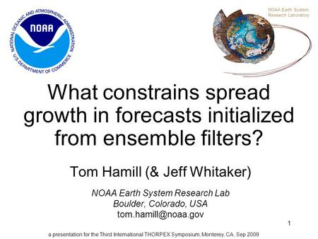 1 What constrains spread growth in forecasts initialized from ensemble filters? Tom Hamill (& Jeff Whitaker) NOAA Earth System Research Lab Boulder, Colorado,