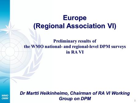 1 Europe (Regional Association VI) Preliminary results of the WMO national- and regional-level DPM surveys in RA VI Dr Martti Heikinheimo, Chairman of.
