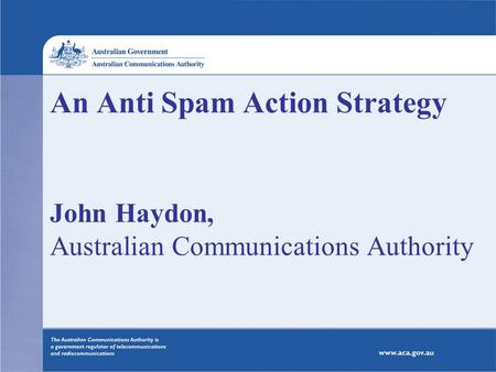 An Anti Spam Action Strategy John Haydon, Australian Communications Authority.