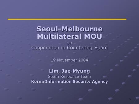 1 Seoul-Melbourne Multilateral MOU on Cooperation in Countering Spam 19 November 2004 Lim, Jae-Myung Spam Response Team Korea Information Security Agency.
