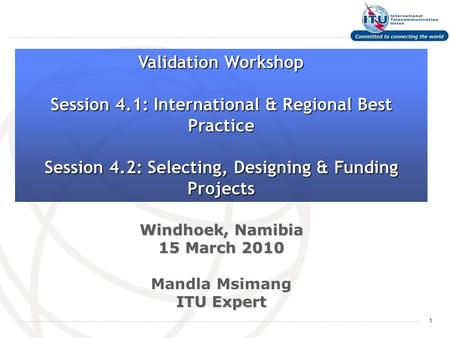 1 Windhoek, Namibia 15 March 2010 Mandla Msimang ITU Expert Validation Workshop Session 4.1: International & Regional Best Practice Session 4.2: Selecting,