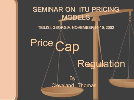 Price Cap Regulation By Cleveland Thomas SEMINAR ON ITU PRICING MODELS TBILISI, GEORGIA, NOVEMBER 14-15, 2002.