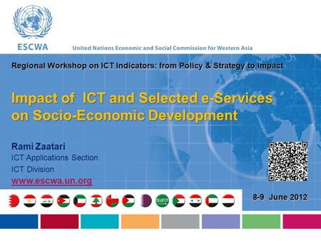 Rami Zaatari ICT Applications Section ICT Division www.escwa.un.org 8-9 June 2012 Regional Workshop on ICT Indicators: from Policy & Strategy to Impact.