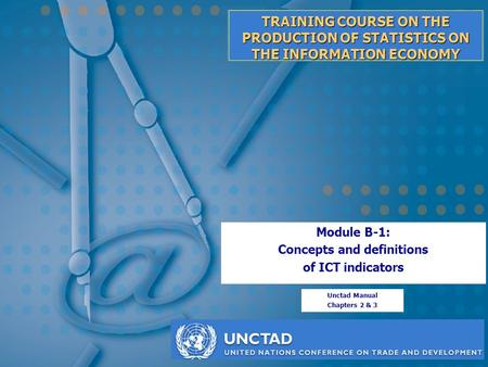 TRAINING COURSE ON THE PRODUCTION OF STATISTICS ON THE INFORMATION ECONOMY Module B-1: Concepts and definitions of ICT indicators Unctad Manual Chapters.