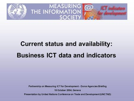 Current status and availability: Business ICT data and indicators Partnership on Measuring ICT for Development - Donor Agencies Briefing 18 October 2004,