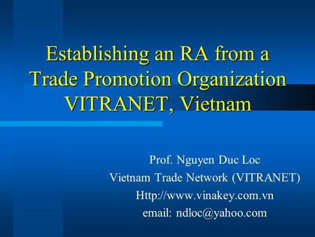 Establishing an RA from a Trade Promotion Organization VITRANET, Vietnam Prof. Nguyen Duc Loc Vietnam Trade Network (VITRANET)