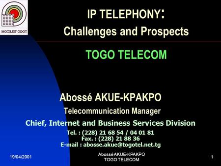 19/04/2001 Abossé AKUE-KPAKPO TOGO TELECOM 1 Abossé AKUE-KPAKPO Telecommunication Manager Chief, Internet and Business Services Division Tel. : (228) 21.