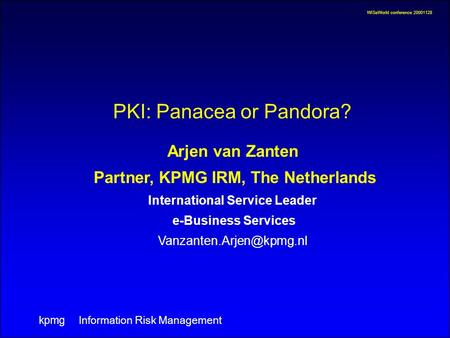 WISeWorld conference 20001128 Information Risk Management kpmg PKI: Panacea or Pandora? Arjen van Zanten Partner, KPMG IRM, The Netherlands International.
