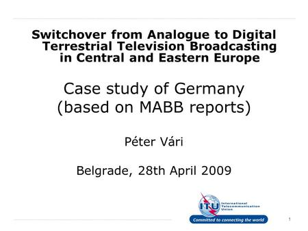 1 Switchover from Analogue to Digital Terrestrial Television Broadcasting in Central and Eastern Europe Case study of Germany (based on MABB reports) Péter.