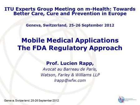 Geneva, Switzerland, 25-26 September 2012 Mobile Medical Applications The FDA Regulatory Approach Prof. Lucien Rapp, Avocat au Barreau de Paris, Watson,