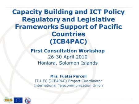 International Telecommunication Union Capacity Building and ICT Policy Regulatory and Legislative Frameworks Support of Pacific Countries (ICB4PAC) Mrs.
