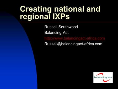 Creating national and regional IXPs Russell Southwood Balancing Act