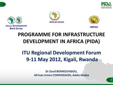 1 PROGRAMME FOR INFRASTRUCTURE DEVELOPMENT IN AFRICA (PIDA) ITU Regional Development Forum 9-11 May 2012, Kigali, Rwanda Dr Zouli BONKOUNGOU, African Union.