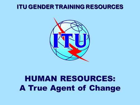 ITU GENDER TRAINING RESOURCES HUMAN RESOURCES: A True Agent of Change.