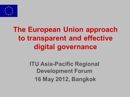 The European Union approach to transparent and effective digital governance ITU Asia-Pacific Regional Development Forum 16 May 2012, Bangkok.