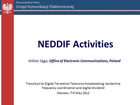 NEDDIF Activities Transition to Digital Terrestrial Television broadcasting, borderline frequency coordination and digital dividend Warsaw, 7-9 May 2012.