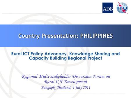 Country Presentation: PHILIPPINES Regional Multi-stakeholder Discussion Forum on Rural ICT Development Bangkok, Thailand, 4 July 2011 Rural ICT Policy.