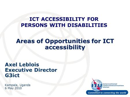 Areas of Opportunities for ICT accessibility Axel Leblois Executive Director G3ict Kampala, Uganda 6 May 2010 ICT ACCESSIBILITY FOR PERSONS WITH DISABILITIES.