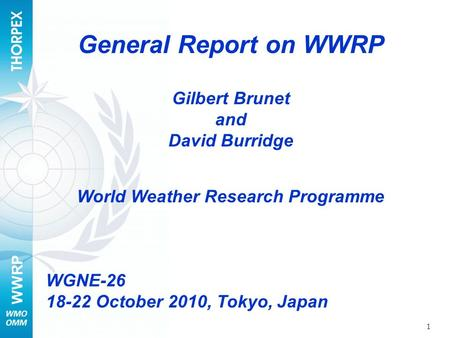 WWRP 1 General Report on WWRP Gilbert Brunet and David Burridge World Weather Research Programme WGNE-26 18-22 October 2010, Tokyo, Japan.