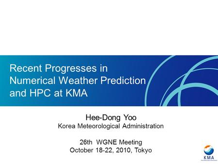Recent Progresses in Numerical Weather Prediction and HPC at KMA Hee-Dong Yoo Korea Meteorological Administration 26th WGNE Meeting October 18-22, 2010,