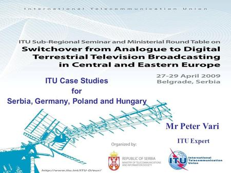 ITU Case Studies for Serbia, Germany, Poland and Hungary Mr Peter Vari ITU Expert.