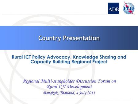 Country Presentation Regional Multi-stakeholder Discussion Forum on Rural ICT Development Bangkok, Thailand, 4 July 2011 Rural ICT Policy Advocacy, Knowledge.
