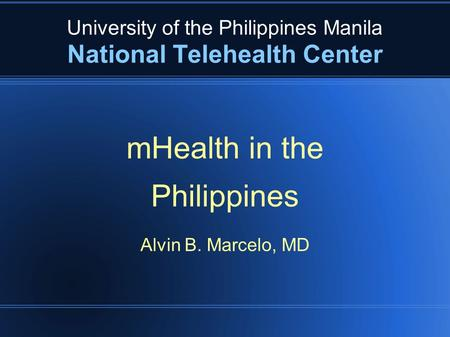University of the Philippines Manila National Telehealth Center mHealth in the Philippines Alvin B. Marcelo, MD.