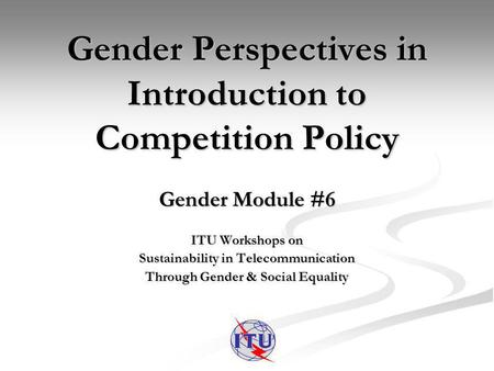 Gender Perspectives in Introduction to Competition Policy Gender Module #6 ITU Workshops on Sustainability in Telecommunication Through Gender & Social.