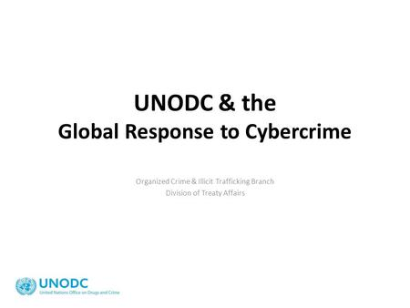 UNODC & the Global Response to Cybercrime Organized Crime & Illicit Trafficking Branch Division of Treaty Affairs.