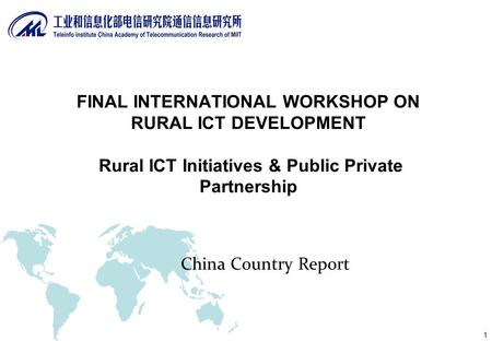 1 China Country Report FINAL INTERNATIONAL WORKSHOP ON RURAL ICT DEVELOPMENT Rural ICT Initiatives & Public Private Partnership.