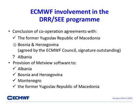 ECMWF involvement in the DRR/SEE programme Conclusion of co-operation agreements with: The former Yugoslav Republic of Macedonia Bosnia & Herzegovina (agreed.