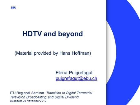 1 ITU Regional Seminar Transition to Digital Terrestrial Television Broadcasting and Digital Dividend Budapest, 06 November 2012 HDTV and beyond Elena.
