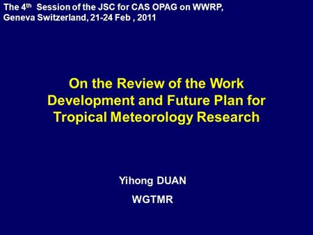 The 4 th Session of the JSC for CAS OPAG on WWRP, Geneva Switzerland, 21-24 Feb, 2011 Yihong DUAN WGTMR On the Review of the Work Development and Future.