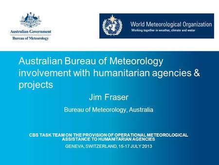 Australian Bureau of Meteorology involvement with humanitarian agencies & projects Jim Fraser Bureau of Meteorology, Australia CBS TASK TEAM ON THE PROVISION.