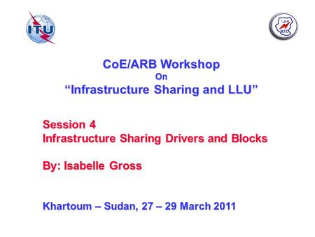 CoE/ARB Workshop On Infrastructure Sharing and LLU Session 4 Infrastructure Sharing Drivers and Blocks By: Isabelle Gross Khartoum – Sudan, 27 – 29 March.