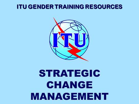 ITU GENDER TRAINING RESOURCES STRATEGIC CHANGE MANAGEMENT.