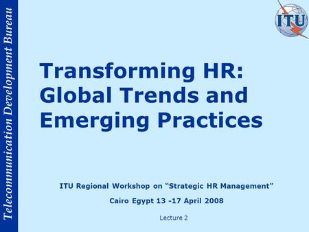 Telecommunication Development Bureau Transforming HR: Global Trends and Emerging Practices Lecture 2 ITU Regional Workshop on Strategic HR Management Cairo.