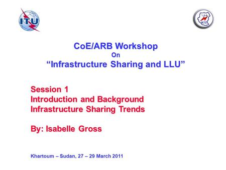 CoE/ARB Workshop On Infrastructure Sharing and LLU Session 1 Introduction and Background Infrastructure Sharing Trends By: Isabelle Gross Khartoum – Sudan,