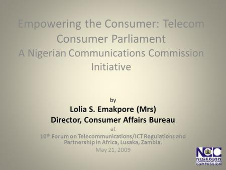 Empowering the Consumer: Telecom Consumer Parliament A Nigerian Communications Commission Initiative by Lolia S. Emakpore (Mrs) Director, Consumer Affairs.