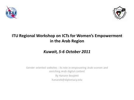 ITU Regional Workshop on ICTs for Womens Empowerment in the Arab Region Kuwait, 5-6 October 2011 Gender oriented websites : its role in empowering Arab.