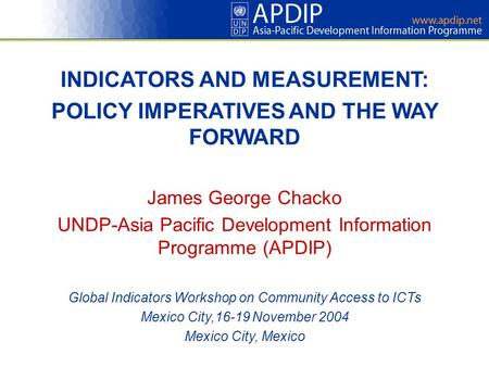 INDICATORS AND MEASUREMENT: POLICY IMPERATIVES AND THE WAY FORWARD James George Chacko UNDP-Asia Pacific Development Information Programme (APDIP) Global.