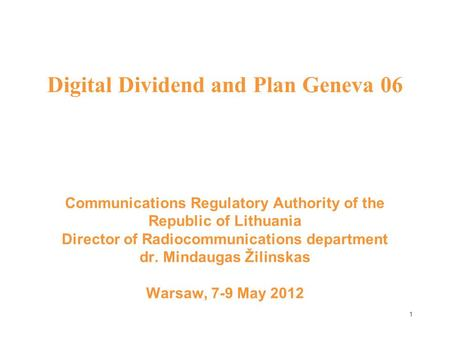 1 Digital Dividend and Plan Geneva 06 Communications Regulatory Authority of the Republic of Lithuania Director of Radiocommunications department dr. Mindaugas.