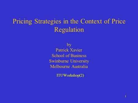 1 Pricing Strategies in the Context of Price Regulation by Patrick Xavier School of Business Swinburne University Melbourne Australia ITUWorkshop(2)