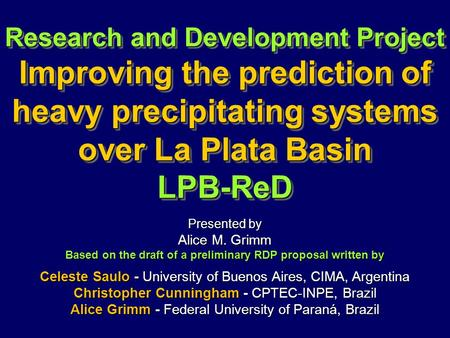 Research and Development Project Improving the prediction of heavy precipitating systems over La Plata Basin LPB-ReD Presented by Alice M. Grimm Based.