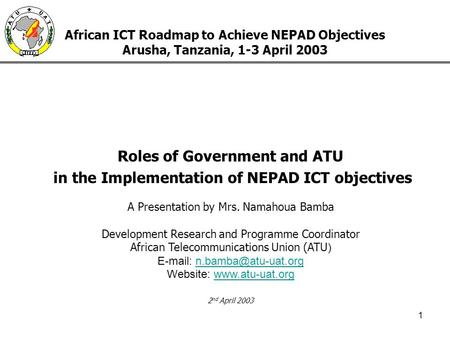 1 African ICT Roadmap to Achieve NEPAD Objectives Arusha, Tanzania, 1-3 April 2003 Roles of Government and ATU in the Implementation of NEPAD ICT objectives.