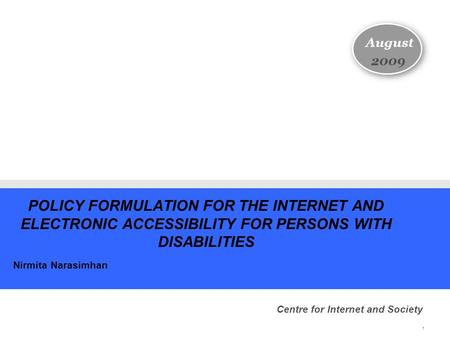1 POLICY FORMULATION FOR THE INTERNET AND ELECTRONIC ACCESSIBILITY FOR PERSONS WITH DISABILITIES Nirmita Narasimhan August 2009 Centre for Internet and.