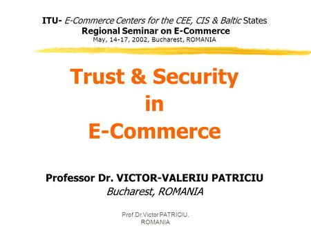 Prof.Dr.Victor PATRICIU, ROMANIA ITU- E-Commerce Centers for the CEE, CIS & Baltic States Regional Seminar on E-Commerce May, 14-17, 2002, Bucharest, ROMANIA.